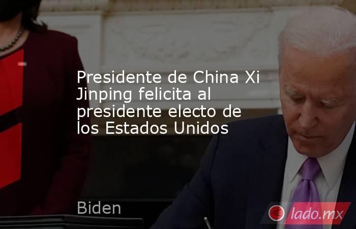 Presidente de China Xi Jinping felicita al presidente electo de los Estados Unidos. Noticias en tiempo real