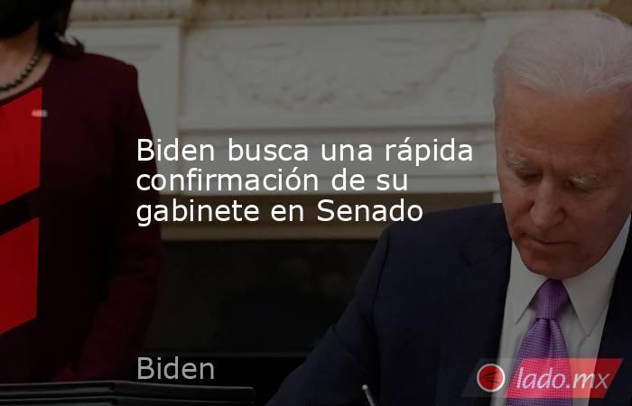Biden busca una rápida confirmación de su gabinete en Senado. Noticias en tiempo real