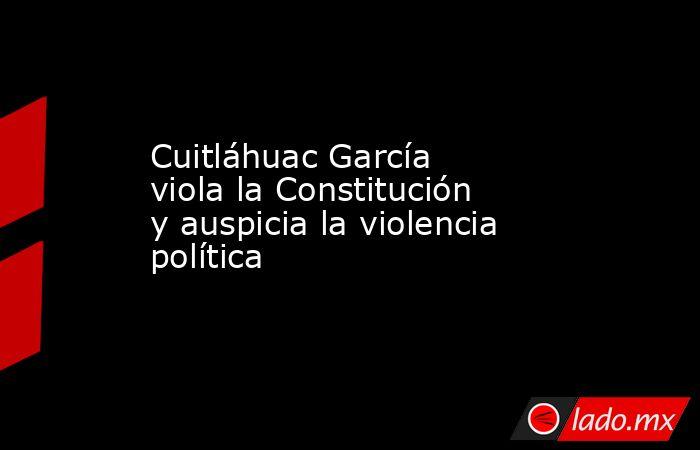 Cuitláhuac García viola la Constitución y auspicia la violencia política. Noticias en tiempo real