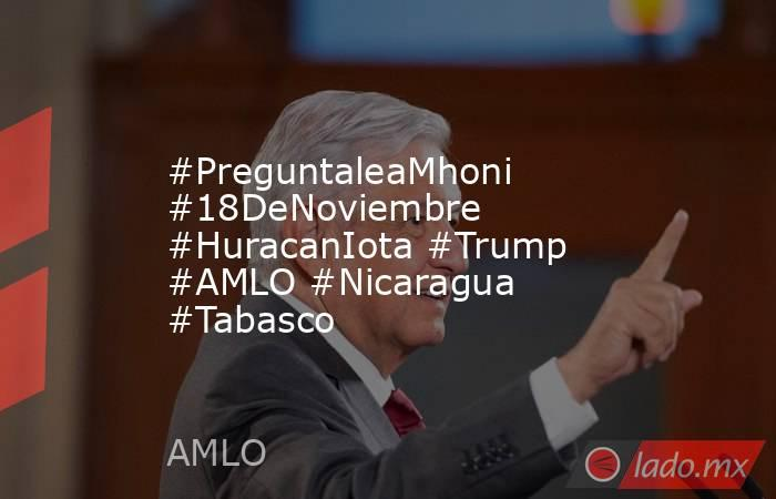 #PreguntaleaMhoni #18DeNoviembre #HuracanIota #Trump #AMLO #Nicaragua #Tabasco. Noticias en tiempo real