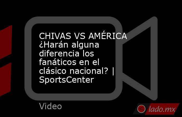 CHIVAS VS AMÉRICA ¿Harán alguna diferencia los fanáticos en el clásico nacional? | SportsCenter. Noticias en tiempo real