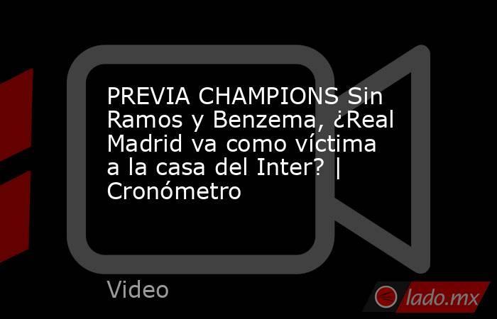 PREVIA CHAMPIONS Sin Ramos y Benzema, ¿Real Madrid va como víctima a la casa del Inter? | Cronómetro. Noticias en tiempo real