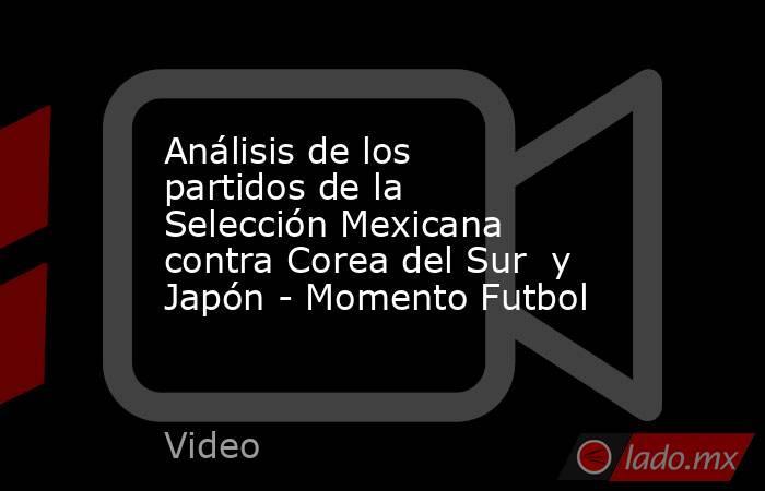 Análisis de los partidos de la Selección Mexicana contra Corea del Sur  y Japón - Momento Futbol. Noticias en tiempo real