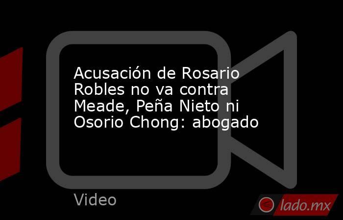 Acusación de Rosario Robles no va contra Meade, Peña Nieto ni Osorio Chong: abogado. Noticias en tiempo real
