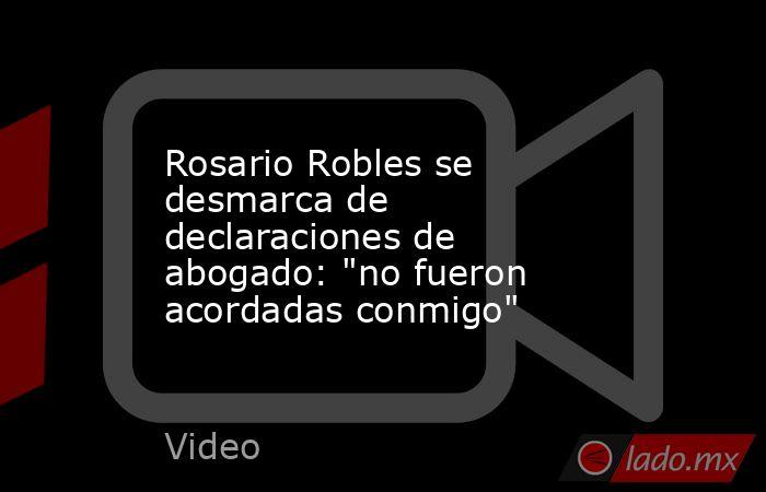 Rosario Robles se desmarca de declaraciones de abogado: