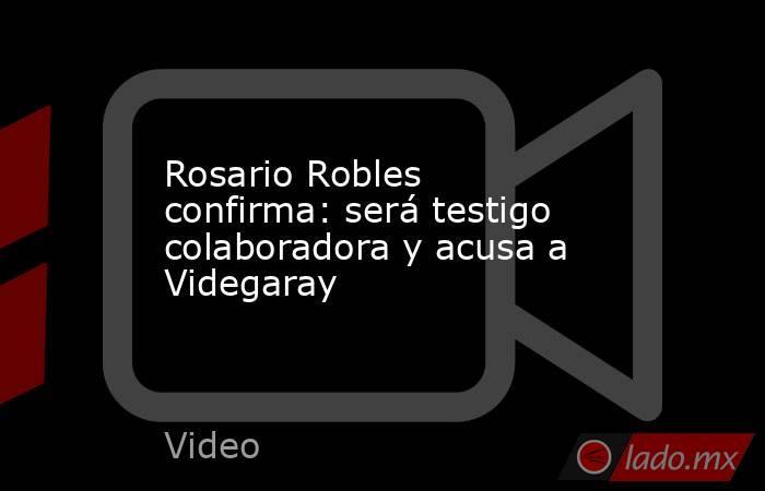 Rosario Robles confirma: será testigo colaboradora y acusa a Videgaray. Noticias en tiempo real