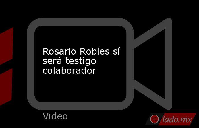 Rosario Robles sí será testigo colaborador. Noticias en tiempo real