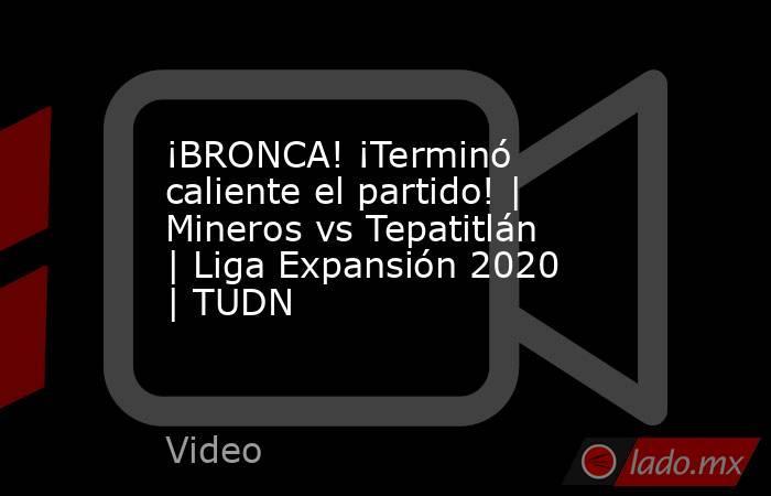 ¡BRONCA! ¡Terminó caliente el partido! | Mineros vs Tepatitlán | Liga Expansión 2020  | TUDN. Noticias en tiempo real