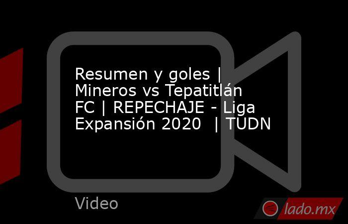 Resumen y goles | Mineros vs Tepatitlán FC | REPECHAJE - Liga Expansión 2020  | TUDN. Noticias en tiempo real