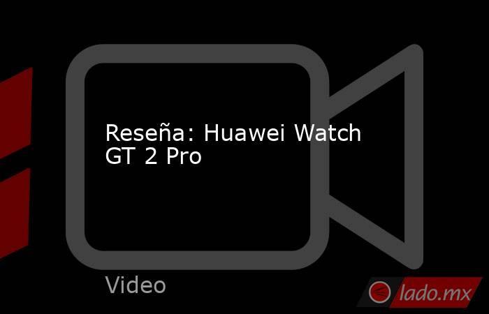 Reseña: Huawei Watch GT 2 Pro. Noticias en tiempo real