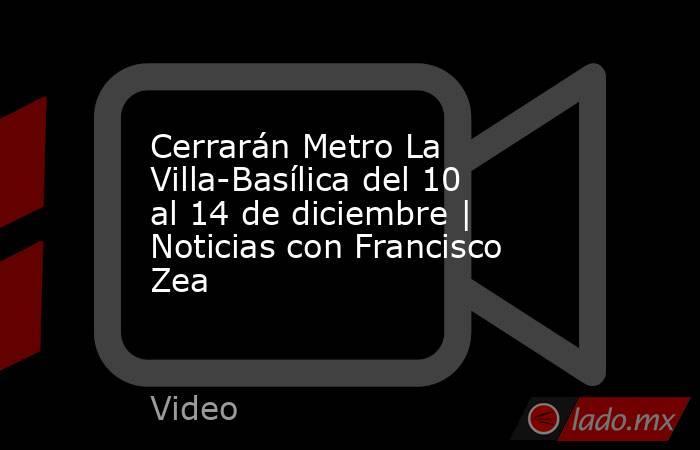 Cerrarán Metro La Villa-Basílica del 10 al 14 de diciembre | Noticias con Francisco Zea. Noticias en tiempo real