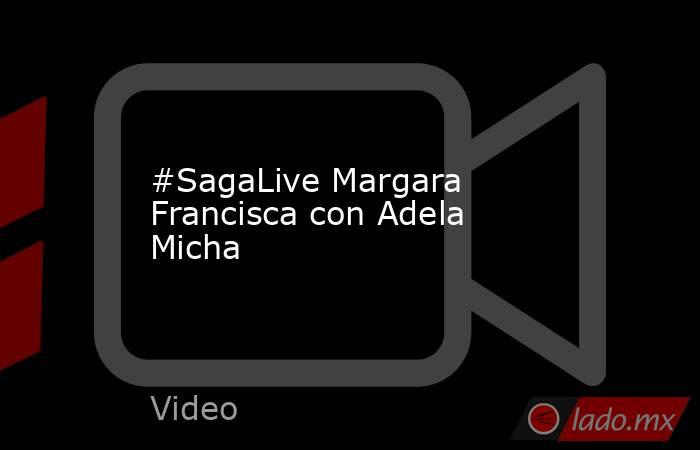 #SagaLive Margara Francisca con Adela Micha. Noticias en tiempo real