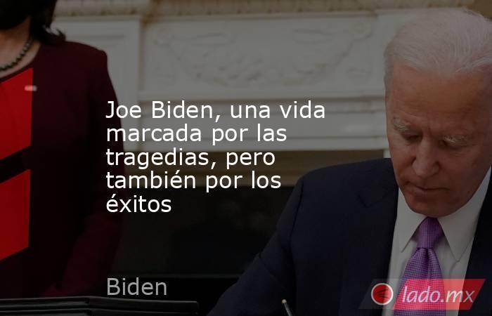 Joe Biden, una vida marcada por las tragedias, pero también por los éxitos. Noticias en tiempo real