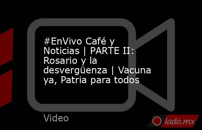 #EnVivo Café y Noticias | PARTE II: Rosario y la desvergüenza | Vacuna ya, Patria para todos. Noticias en tiempo real