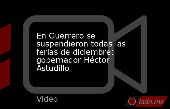 En Guerrero se suspendieron todas las ferias de diciembre: gobernador Héctor Astudillo. Noticias en tiempo real