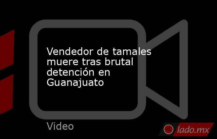 Vendedor de tamales muere tras brutal detención en Guanajuato. Noticias en tiempo real