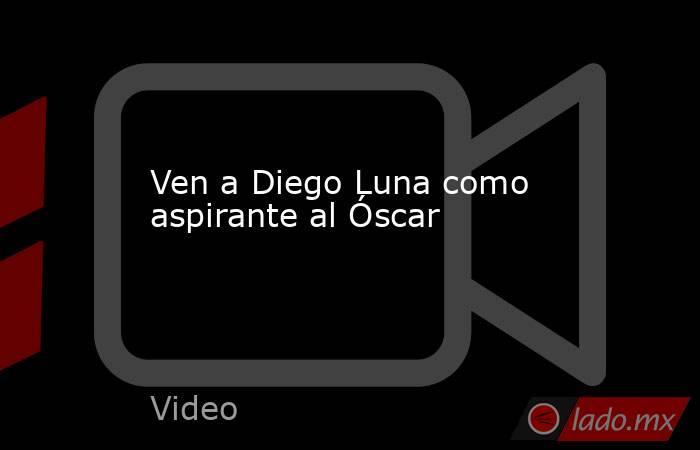 Ven a Diego Luna como aspirante al Óscar. Noticias en tiempo real