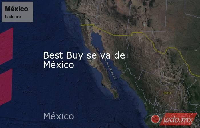 Best Buy se va de México. Noticias en tiempo real