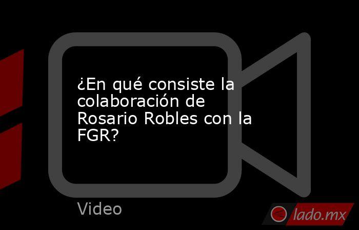 ¿En qué consiste la colaboración de Rosario Robles con la FGR?. Noticias en tiempo real