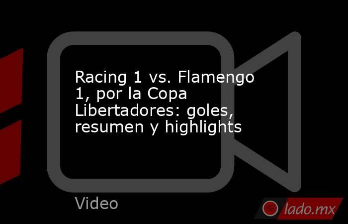 Racing 1 vs. Flamengo 1, por la Copa Libertadores: goles, resumen y highlights. Noticias en tiempo real