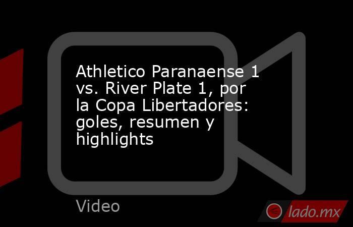 Athletico Paranaense 1 vs. River Plate 1, por la Copa Libertadores: goles, resumen y highlights. Noticias en tiempo real