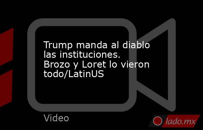 Trump manda al diablo las instituciones. Brozo y Loret lo vieron todo/LatinUS. Noticias en tiempo real