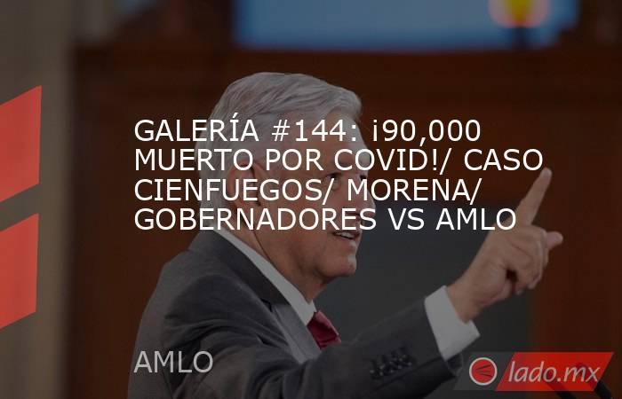 GALERÍA #144: ¡90,000 MUERTO POR COVID!/ CASO CIENFUEGOS/ MORENA/ GOBERNADORES VS AMLO. Noticias en tiempo real