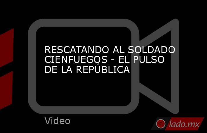 RESCATANDO AL SOLDADO CIENFUEGOS - EL PULSO DE LA REPÚBLICA. Noticias en tiempo real