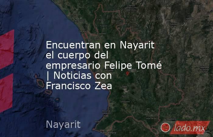 Encuentran en Nayarit el cuerpo del empresario Felipe Tomé | Noticias con Francisco Zea. Noticias en tiempo real