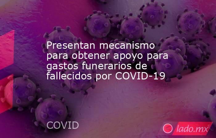Presentan mecanismo para obtener apoyo para gastos funerarios de fallecidos por COVID-19. Noticias en tiempo real