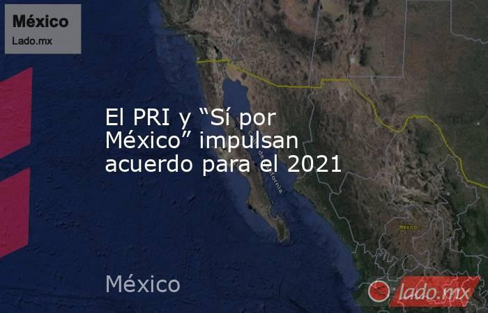 """El PRI y """"Sí por México"""" impulsan acuerdo para el 2021. Noticias en tiempo real"""