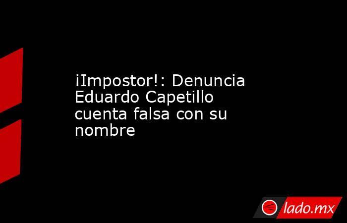 ¡Impostor!: Denuncia Eduardo Capetillo cuenta falsa con su nombre . Noticias en tiempo real