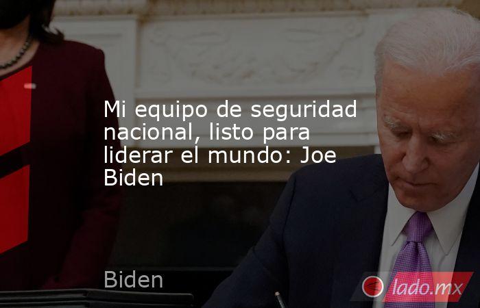 Mi equipo de seguridad nacional, listo para liderar el mundo: Joe Biden. Noticias en tiempo real