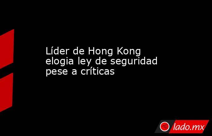 Líder de Hong Kong elogia ley de seguridad pese a críticas. Noticias en tiempo real