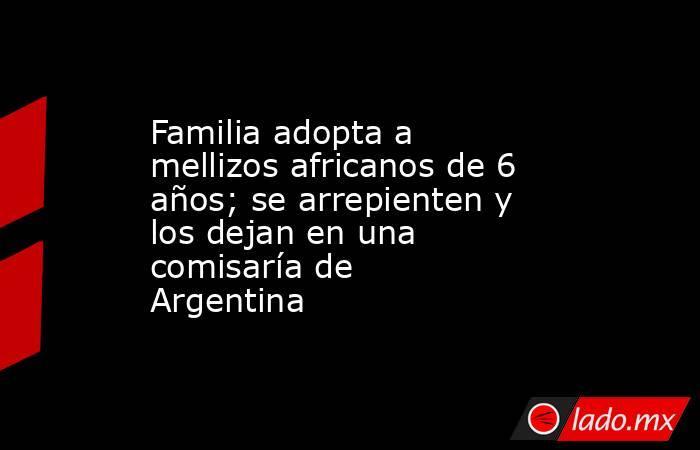 Familia adopta a mellizos africanos de 6 años; se arrepienten y los dejan en una comisaría de Argentina . Noticias en tiempo real