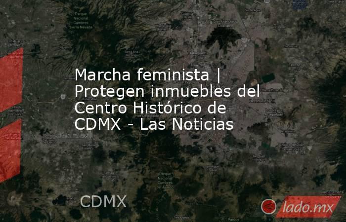 Marcha feminista | Protegen inmuebles del Centro Histórico de CDMX - Las Noticias. Noticias en tiempo real