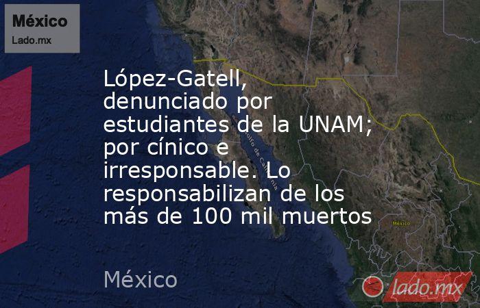 López-Gatell, denunciado por estudiantes de la UNAM; por cínico e irresponsable. Lo responsabilizan de los más de 100 mil muertos. Noticias en tiempo real