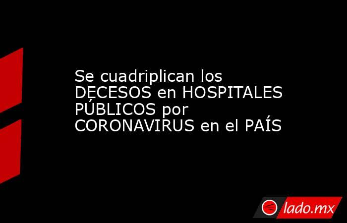 Se cuadriplican los DECESOS en HOSPITALES PÚBLICOS por CORONAVIRUS en el PAÍS. Noticias en tiempo real