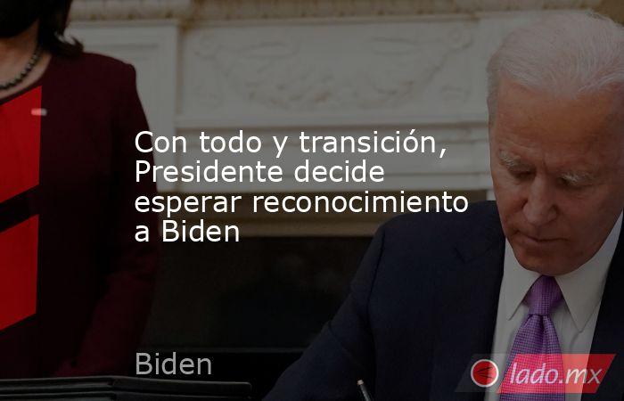 Con todo y transición, Presidente decide esperar reconocimiento a Biden. Noticias en tiempo real