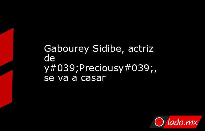 Gabourey Sidibe, actriz de y#039;Preciousy#039;, se va a casar. Noticias en tiempo real