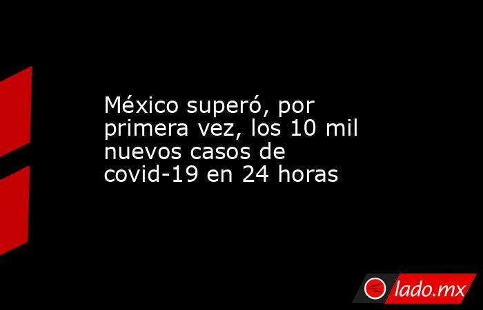 México superó, por primera vez, los 10 mil nuevos casos de covid-19 en 24 horas. Noticias en tiempo real
