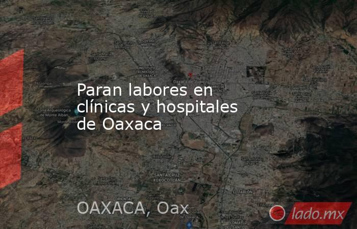 Paran labores en clínicas y hospitales de Oaxaca. Noticias en tiempo real