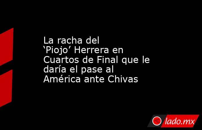 La racha del 'Piojo' Herrera en Cuartos de Final que le daría el pase al América ante Chivas. Noticias en tiempo real