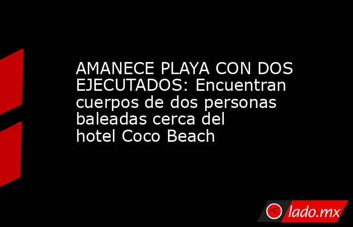 AMANECE PLAYA CON DOS EJECUTADOS: Encuentran cuerpos de dos personas baleadas cerca del hotel Coco Beach. Noticias en tiempo real