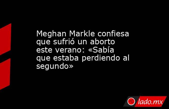 Meghan Markle confiesa que sufrió un aborto este verano: «Sabía que estaba perdiendo al segundo». Noticias en tiempo real