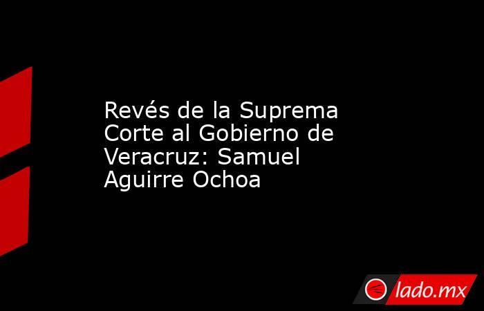 Revés de la Suprema Corte al Gobierno de Veracruz: Samuel Aguirre Ochoa. Noticias en tiempo real