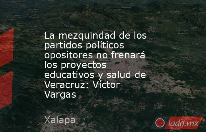 La mezquindad de los partidos políticos opositores no frenará los proyectos educativos y salud de Veracruz: Víctor Vargas. Noticias en tiempo real