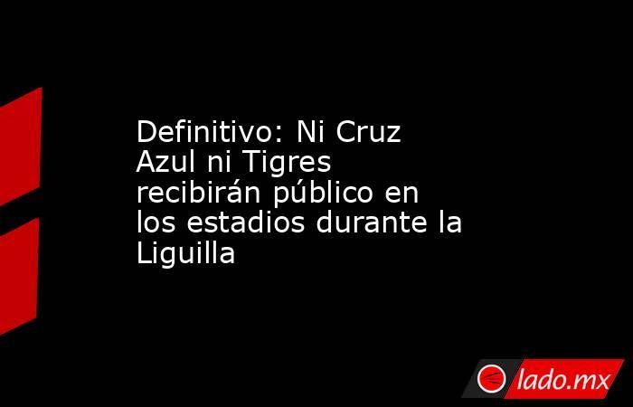 Definitivo: Ni Cruz Azul ni Tigres recibirán público en los estadios durante la Liguilla. Noticias en tiempo real