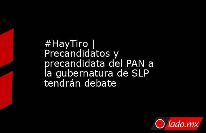 #HayTiro | Precandidatos y precandidata del PAN a la gubernatura de SLP tendrán debate. Noticias en tiempo real