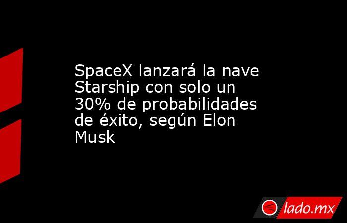 SpaceX lanzará la nave Starship con solo un 30% de probabilidades de éxito, según Elon Musk. Noticias en tiempo real